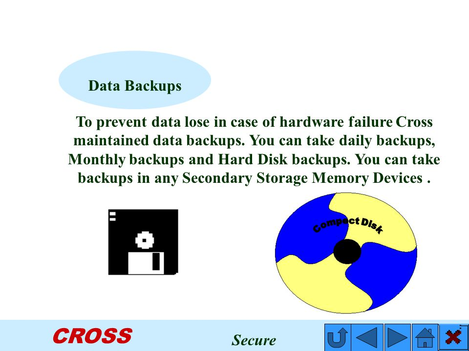 CROSS To prevent data lose in case of hardware failure Cross maintained data backups.