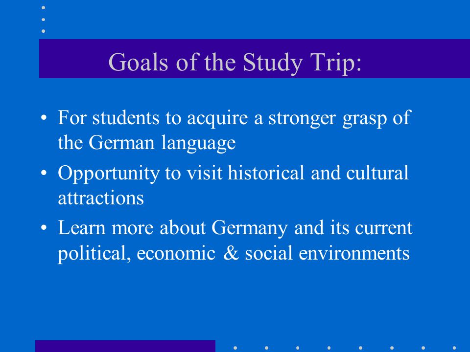 Goals of the Study Trip: For students to acquire a stronger grasp of the German language Opportunity to visit historical and cultural attractions Learn more about Germany and its current political, economic & social environments