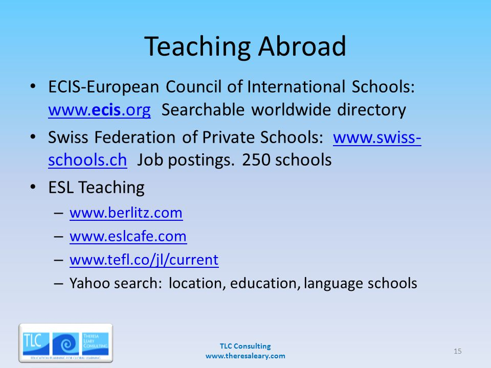 Teaching Abroad ECIS-European Council of International Schools: www.ecis.org Searchable worldwide directory www.ecis.org Swiss Federation of Private Schools: www.swiss- schools.ch Job postings.