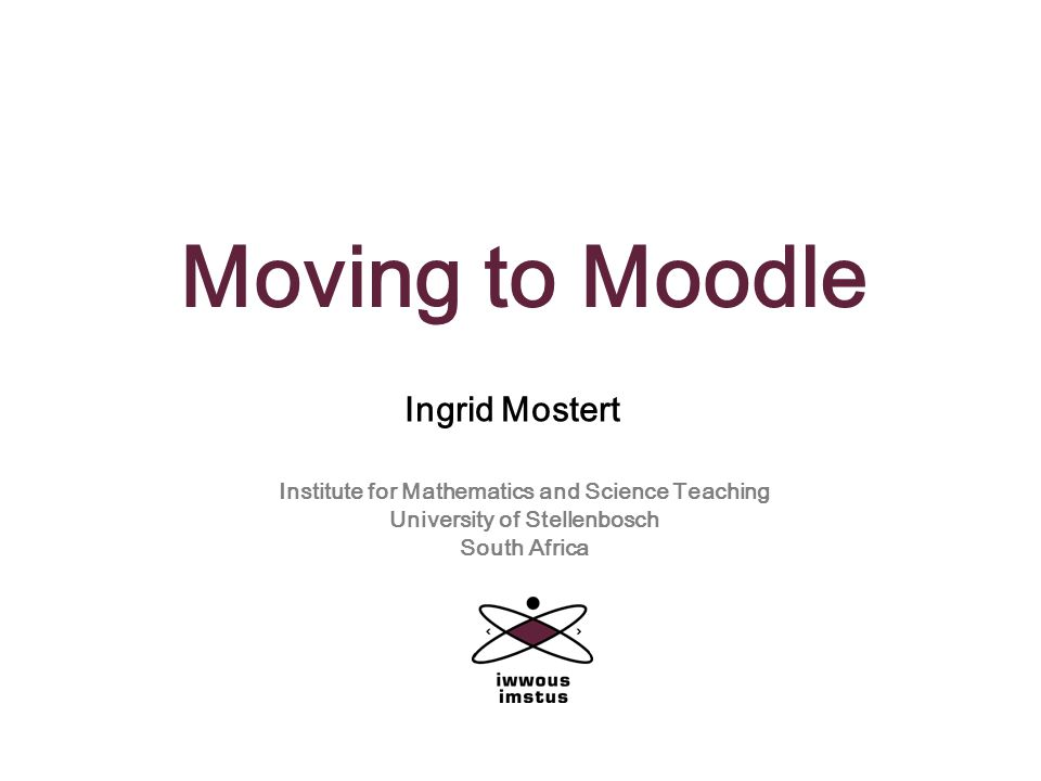 Moving to Moodle Ingrid Mostert Institute for Mathematics and Science Teaching University of Stellenbosch South Africa