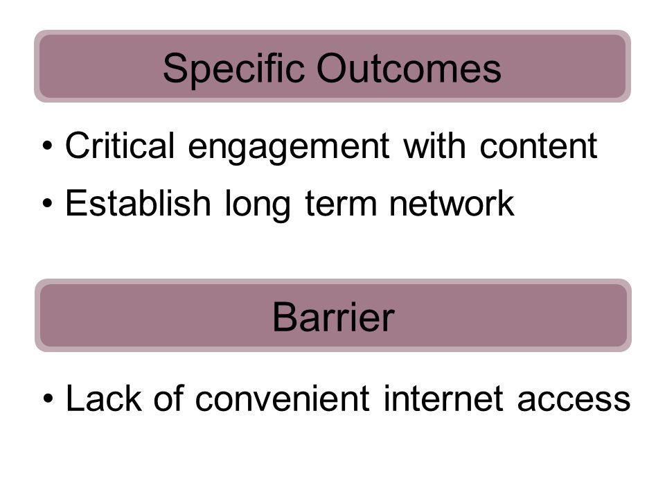 Specific Outcomes Critical engagement with content Establish long term network Barrier Lack of convenient internet access