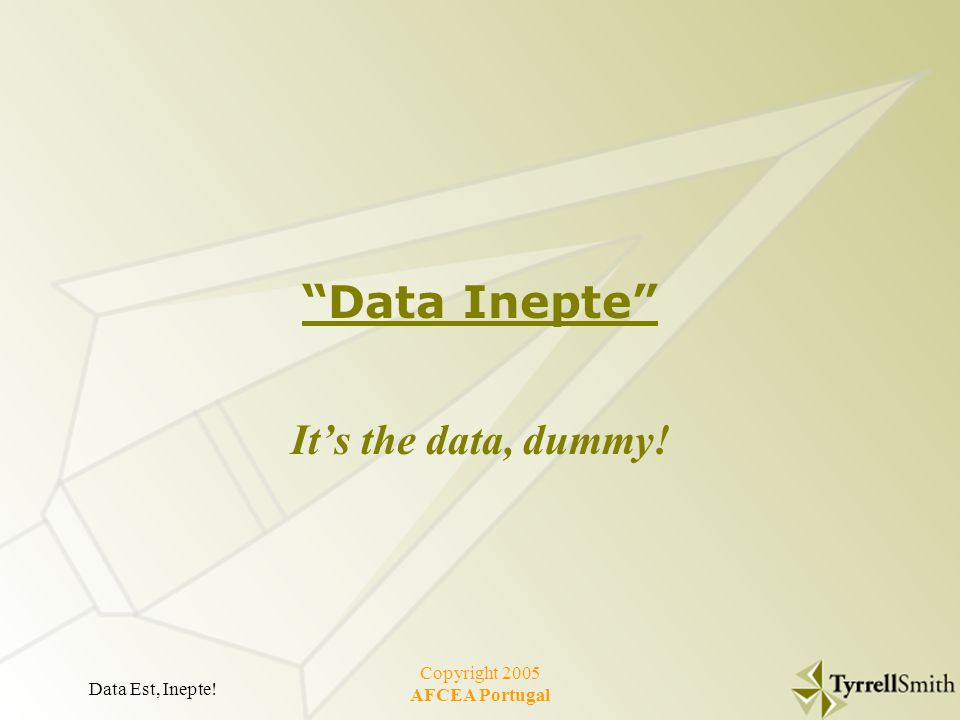 Data Est, Inepte! Copyright 2005 AFCEA Portugal Data Inepte It's the data, dummy!