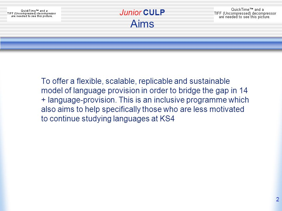 2 Junior CULP Aims To offer a flexible, scalable, replicable and sustainable model of language provision in order to bridge the gap in 14 + language-provision.