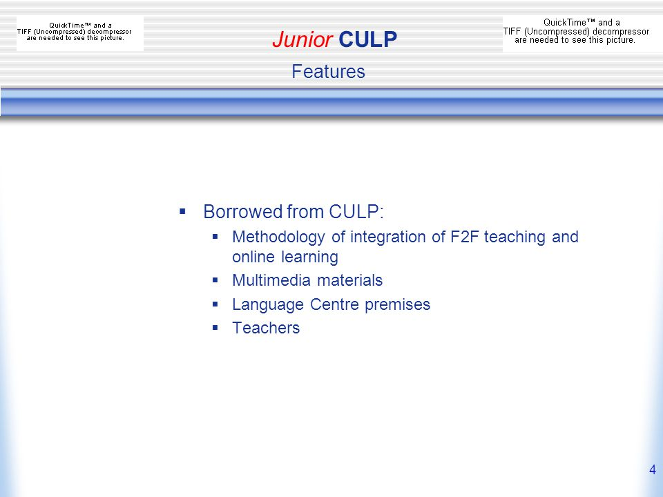 4  Borrowed from CULP:  Methodology of integration of F2F teaching and online learning  Multimedia materials  Language Centre premises  Teachers Junior CULP Features