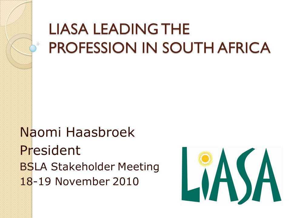 LIASA LEADING THE PROFESSION IN SOUTH AFRICA Naomi Haasbroek President BSLA Stakeholder Meeting 18-19 November 2010