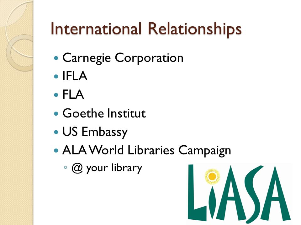 International Relationships Carnegie Corporation IFLA FLA Goethe Institut US Embassy ALA World Libraries Campaign ◦ @ your library