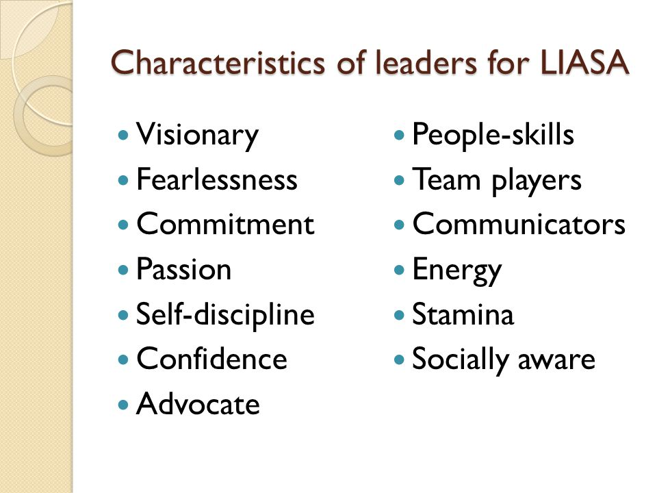 Characteristics of leaders for LIASA Visionary Fearlessness Commitment Passion Self-discipline Confidence Advocate People-skills Team players Communicators Energy Stamina Socially aware