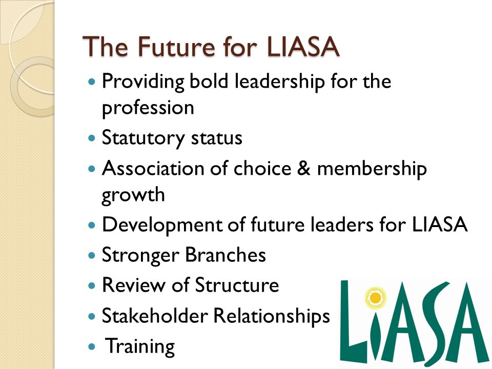 The Future for LIASA Providing bold leadership for the profession Statutory status Association of choice & membership growth Development of future leaders for LIASA Stronger Branches Review of Structure Stakeholder Relationships Training