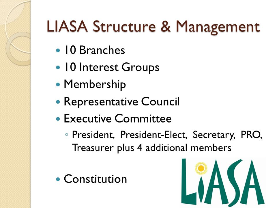 LIASA Structure & Management 10 Branches 10 Interest Groups Membership Representative Council Executive Committee ◦ President, President-Elect, Secretary, PRO, Treasurer plus 4 additional members Constitution