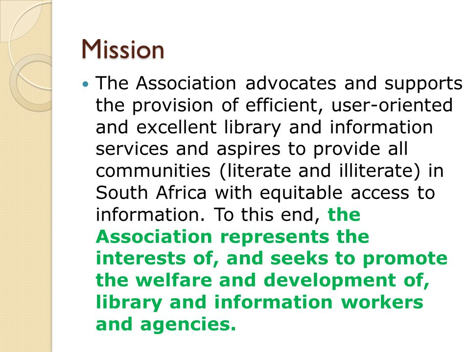 Mission The Association advocates and supports the provision of efficient, user-oriented and excellent library and information services and aspires to provide all communities (literate and illiterate) in South Africa with equitable access to information.
