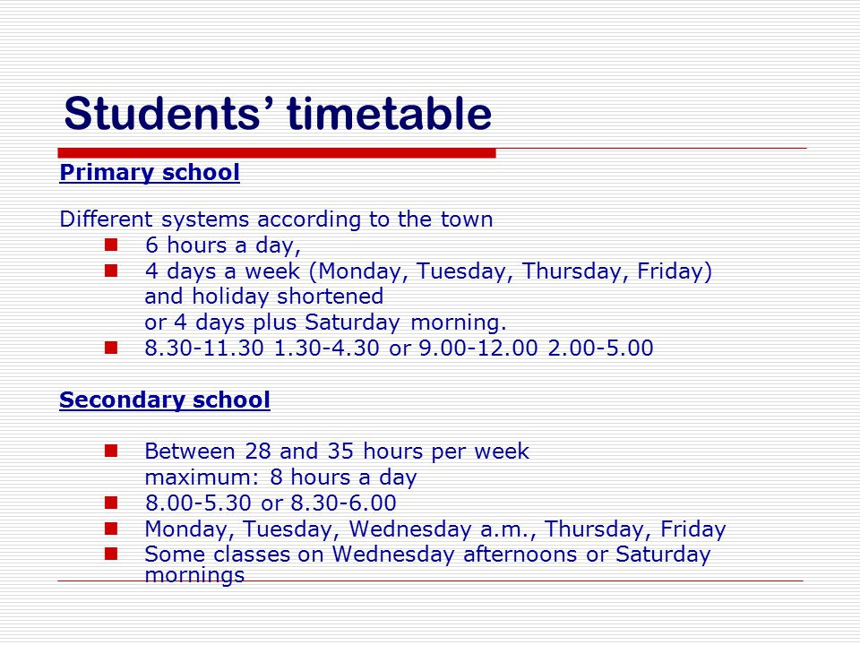 Students' timetable Primary school Different systems according to the town 6 hours a day, 4 days a week (Monday, Tuesday, Thursday, Friday) and holida