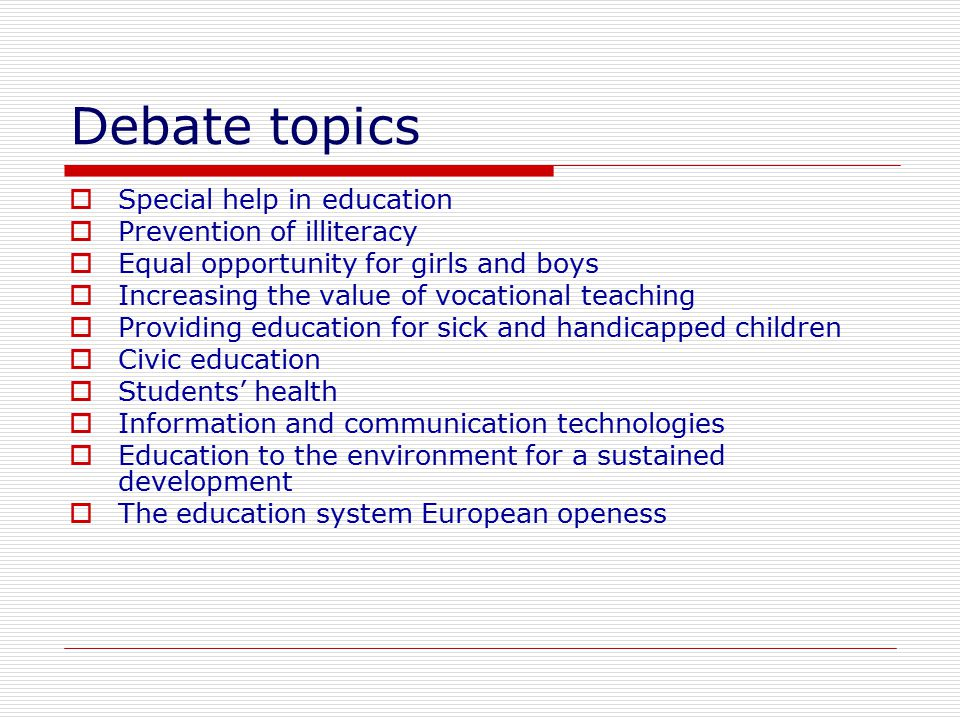 Debate topics  Special help in education  Prevention of illiteracy  Equal opportunity for girls and boys  Increasing the value of vocational teach