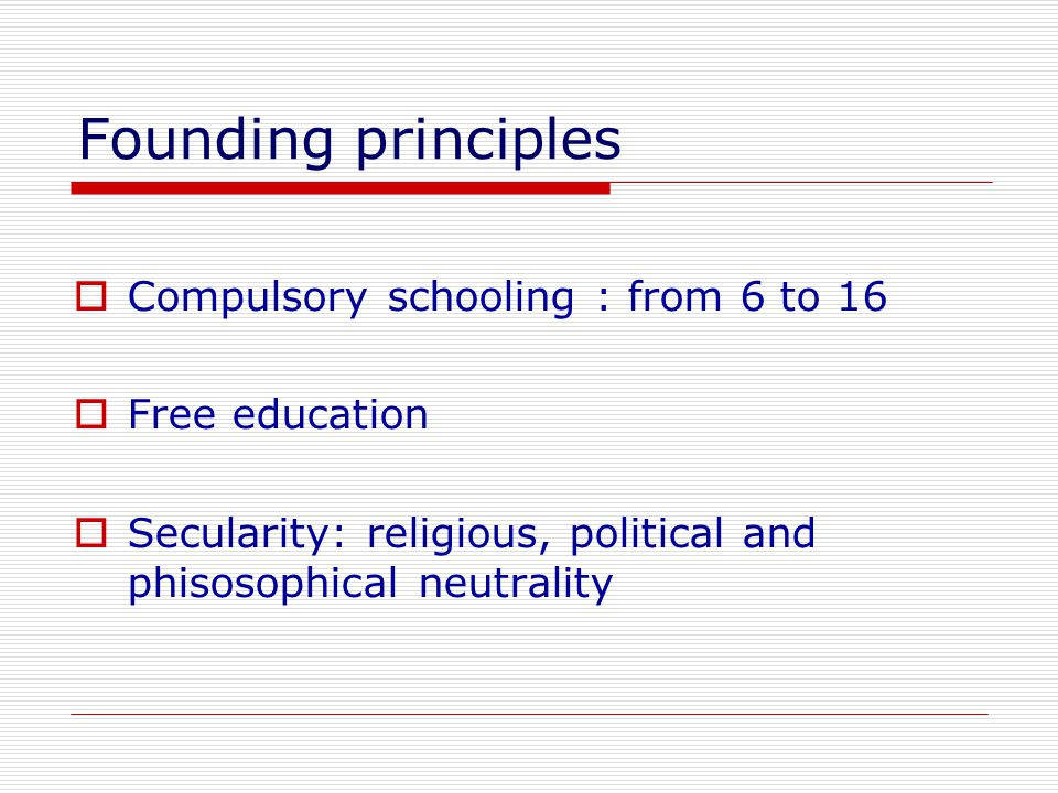 Founding principles  Compulsory schooling : from 6 to 16  Free education  Secularity: religious, political and phisosophical neutrality