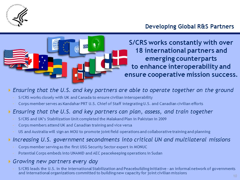 10 Developing Global R&S Partners  Ensuring that the U.S. and key partners are able to operate together on the ground –S/CRS works closely with UK an