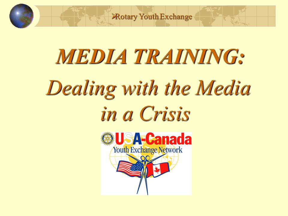 Before a Crisis Develops (Step III) Respond to media quickly Do not cover up or hide the truth Prepare statement, expressing Rotary's position Honesty/Stating the truth Monitoring media/web activities Rotary Youth Exchange
