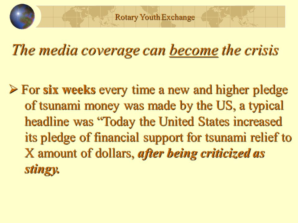 The media coverage can become the crisis Rotary Youth Exchange  For six weeks every time a new and higher pledge of tsunami money was made by the US, a typical of tsunami money was made by the US, a typical headline was Today the United States increased headline was Today the United States increased its pledge of financial support for tsunami relief to its pledge of financial support for tsunami relief to X amount of dollars, after being criticized as X amount of dollars, after being criticized as stingy.