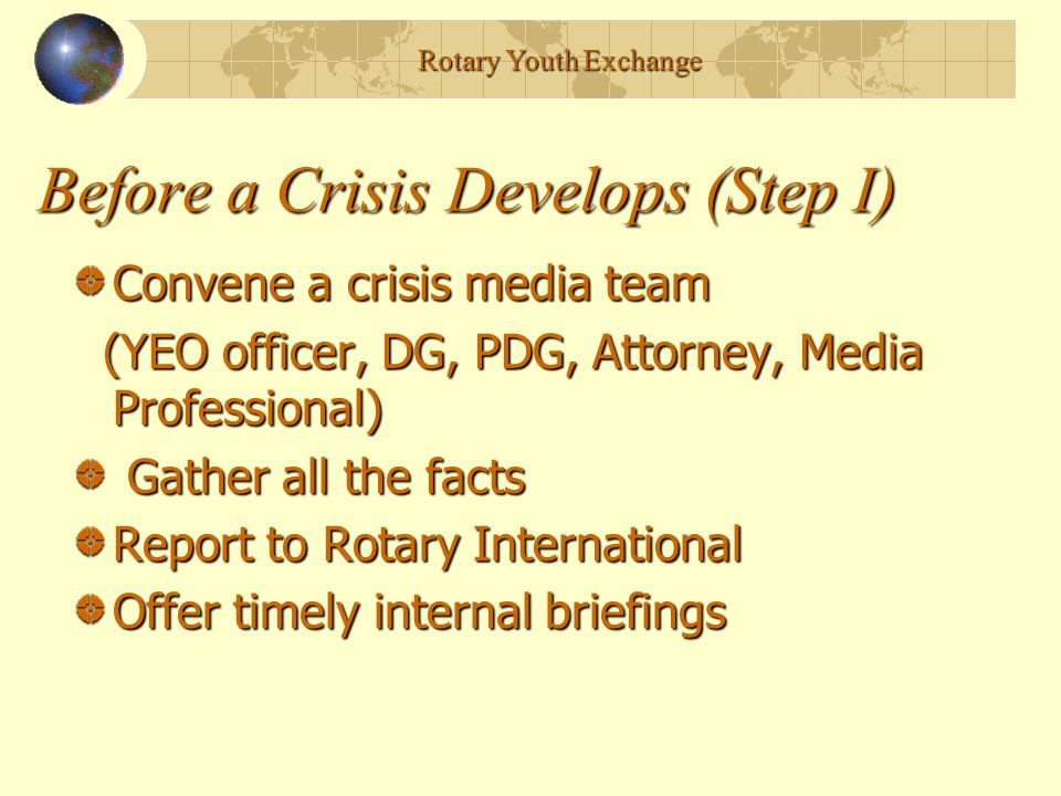 Before a Crisis Develops (Step I) Convene a crisis media team (YEO officer, DG, PDG, Attorney, Media Professional) (YEO officer, DG, PDG, Attorney, Media Professional) Gather all the facts Gather all the facts Report to Rotary International Offer timely internal briefings Rotary Youth Exchange