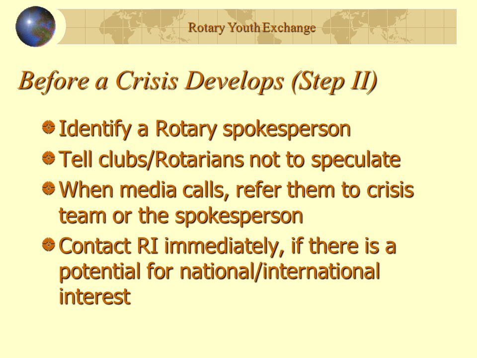 Before a Crisis Develops (Step II) Identify a Rotary spokesperson Tell clubs/Rotarians not to speculate When media calls, refer them to crisis team or the spokesperson Contact RI immediately, if there is a potential for national/international interest Rotary Youth Exchange