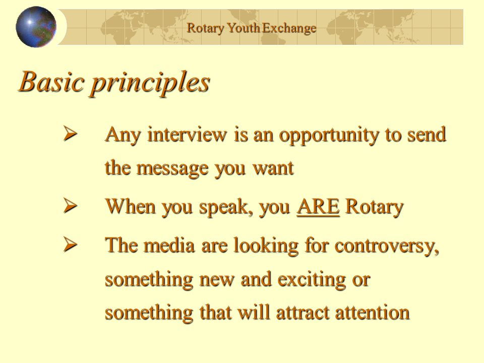 Basic principles  Any interview is an opportunity to send the message you want  When you speak, you ARE Rotary  The media are looking for controversy, something new and exciting or something that will attract attention Rotary Youth Exchange
