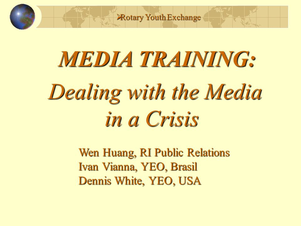  Rotary Youth Exchange MEDIA TRAINING: Dealing with the Media in a Crisis in a Crisis Wen Huang, RI Public Relations Ivan Vianna, YEO, Brasil Dennis White, YEO, USA