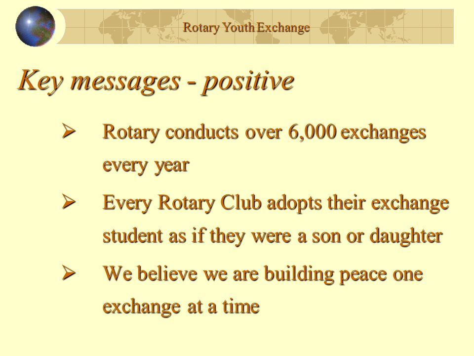Key messages - positive  Rotary conducts over 6,000 exchanges every year  Every Rotary Club adopts their exchange student as if they were a son or daughter  We believe we are building peace one exchange at a time Rotary Youth Exchange