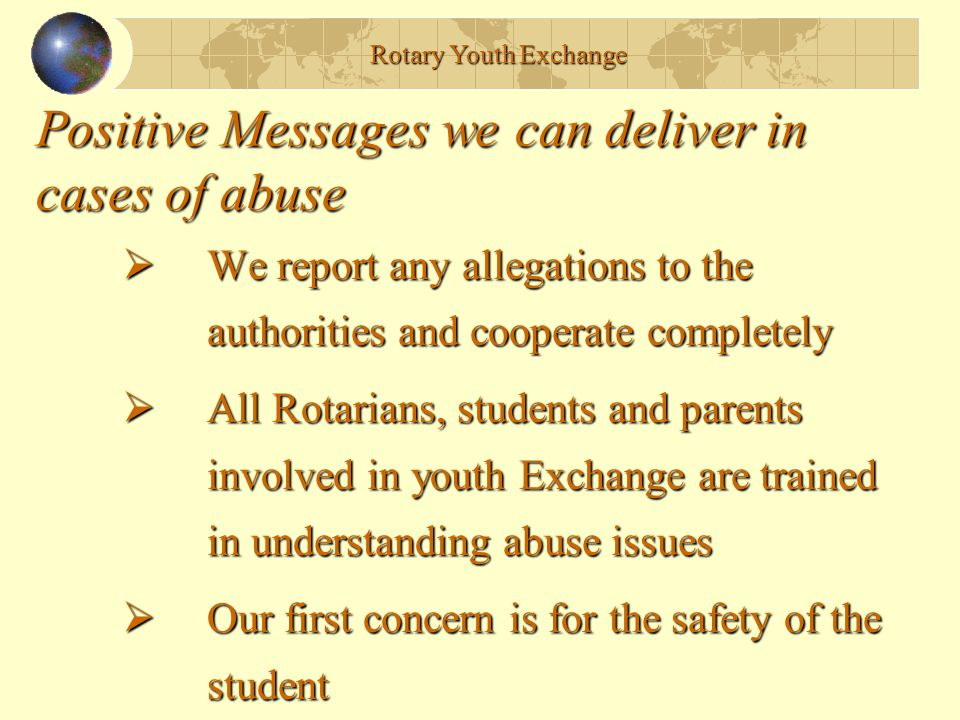 Positive Messages we can deliver in cases of abuse  We report any allegations to the authorities and cooperate completely  All Rotarians, students and parents involved in youth Exchange are trained in understanding abuse issues  Our first concern is for the safety of the student Rotary Youth Exchange