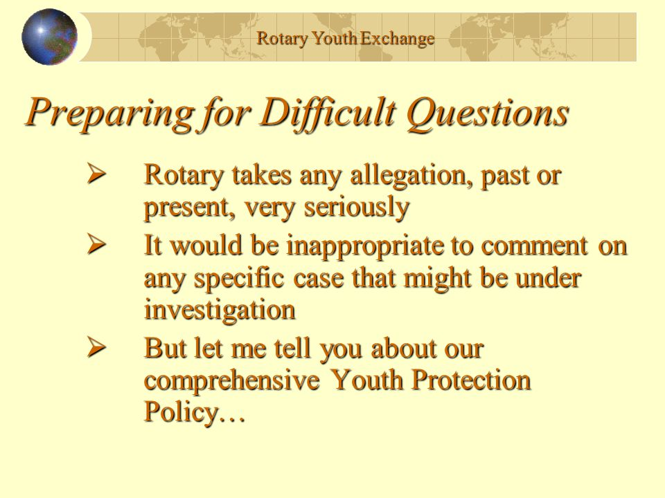 Preparing for Difficult Questions  Rotary takes any allegation, past or present, very seriously  It would be inappropriate to comment on any specific case that might be under investigation  But let me tell you about our comprehensive Youth Protection Policy… Rotary Youth Exchange