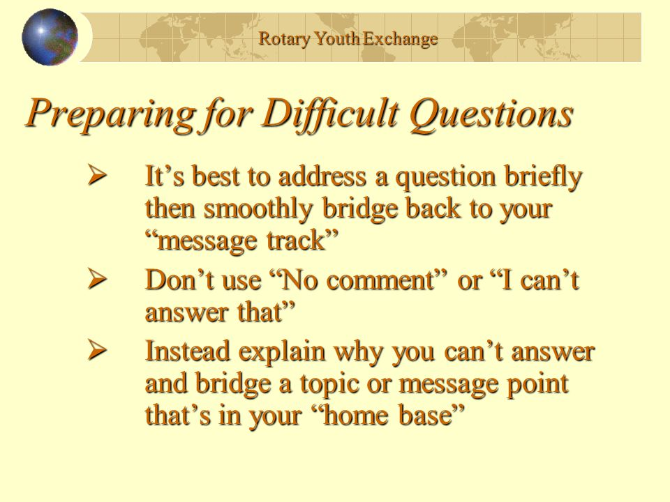 Preparing for Difficult Questions  It's best to address a question briefly then smoothly bridge back to your message track  Don't use No comment or I can't answer that  Instead explain why you can't answer and bridge a topic or message point that's in your home base Rotary Youth Exchange