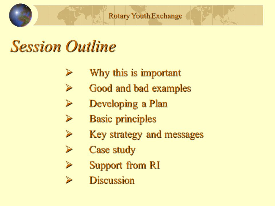 Session Outline  Why this is important Dennis  Good and bad examples Dennis/Wen  Developing a Plan Wen  Basic principles Dennis  Key strategy and messages Dennis  Case study Ivan  Support from RI Wen  Discussion All Rotary Youth Exchange