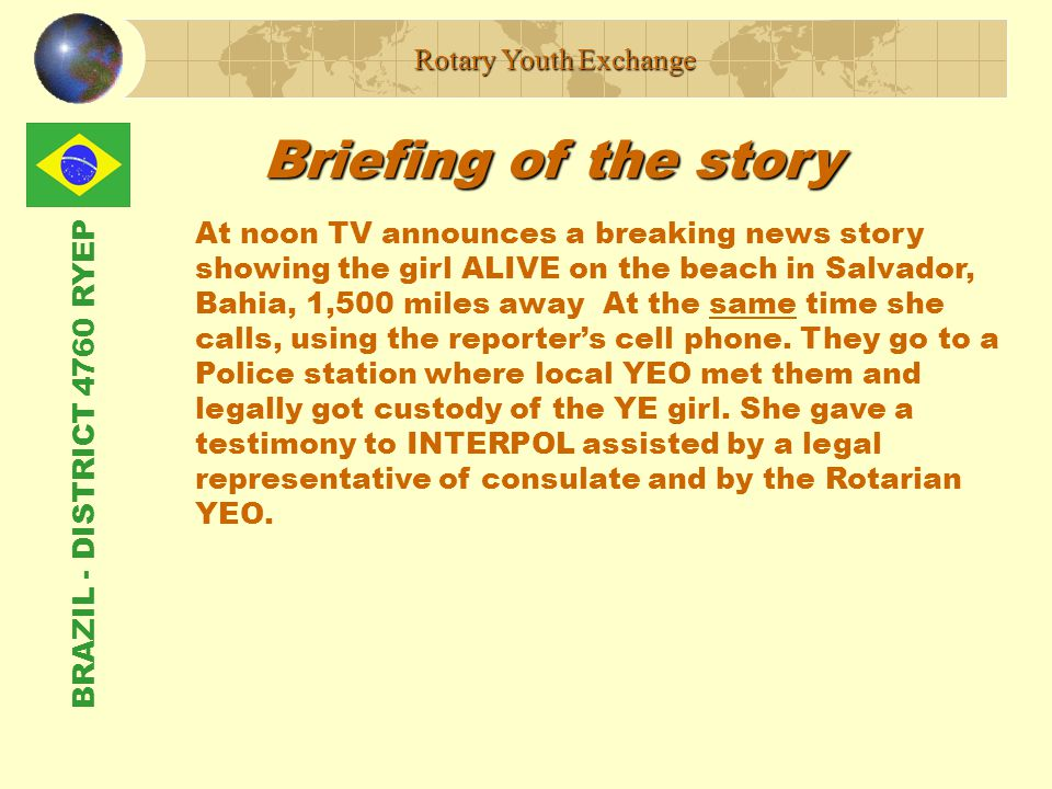 BRAZIL - DISTRICT 4760 RYEP Briefing of the story Rotary Youth Exchange At noon TV announces a breaking news story showing the girl ALIVE on the beach in Salvador, Bahia, 1,500 miles away At the same time she calls, using the reporter's cell phone.