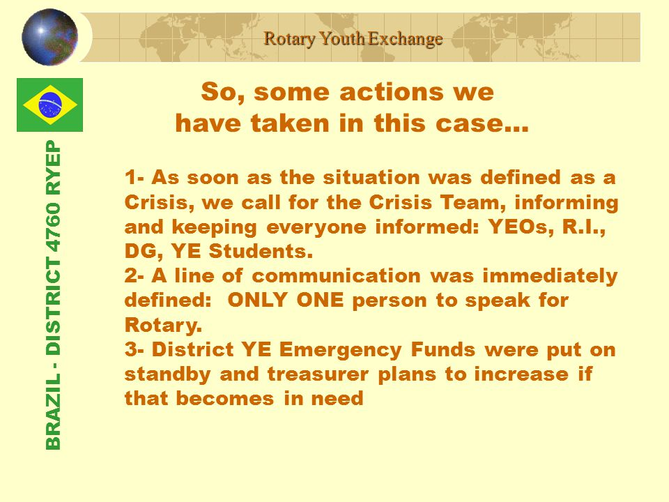 BRAZIL - DISTRICT 4760 RYEP So, some actions we have taken in this case… Rotary Youth Exchange 1- As soon as the situation was defined as a Crisis, we call for the Crisis Team, informing and keeping everyone informed: YEOs, R.I., DG, YE Students.