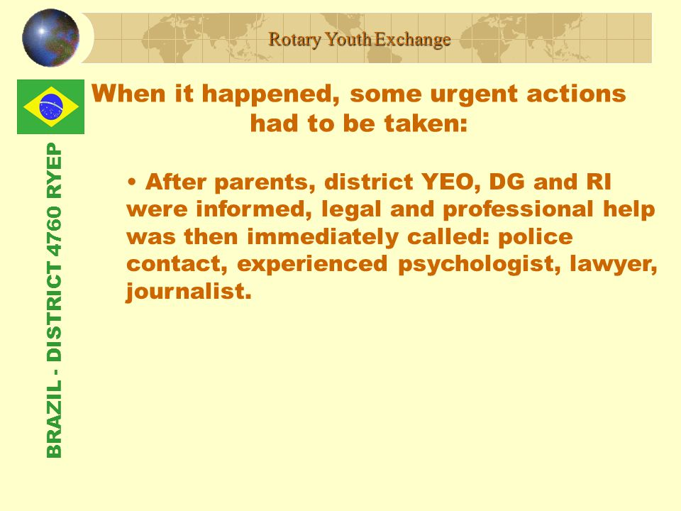 BRAZIL - DISTRICT 4760 RYEP When it happened, some urgent actions had to be taken: Rotary Youth Exchange After parents, district YEO, DG and RI were informed, legal and professional help was then immediately called: police contact, experienced psychologist, lawyer, journalist.