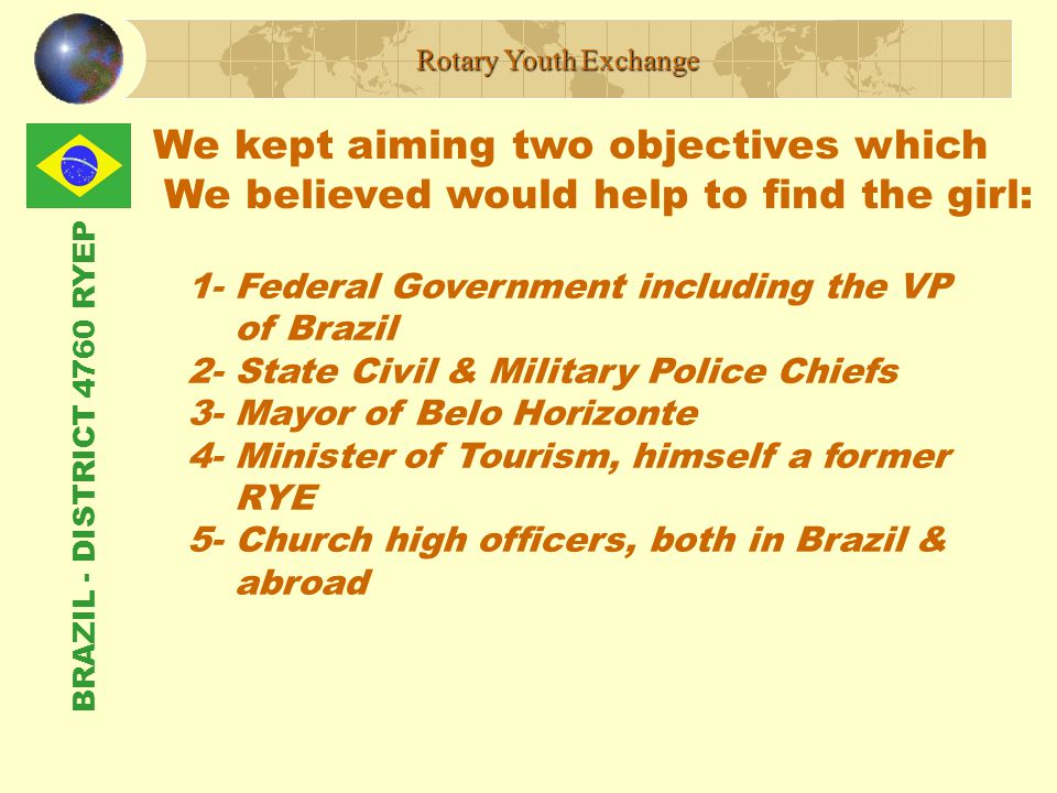 BRAZIL - DISTRICT 4760 RYEP We kept aiming two objectives which We believed would help to find the girl: Rotary Youth Exchange 1- Federal Government including the VP of Brazil 2- State Civil & Military Police Chiefs 3- Mayor of Belo Horizonte 4- Minister of Tourism, himself a former RYE 5- Church high officers, both in Brazil & abroad