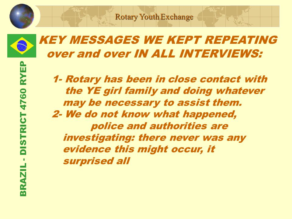 BRAZIL - DISTRICT 4760 RYEP KEY MESSAGES WE KEPT REPEATING over and over IN ALL INTERVIEWS: Rotary Youth Exchange 1- Rotary has been in close contact with the YE girl family and doing whatever may be necessary to assist them.