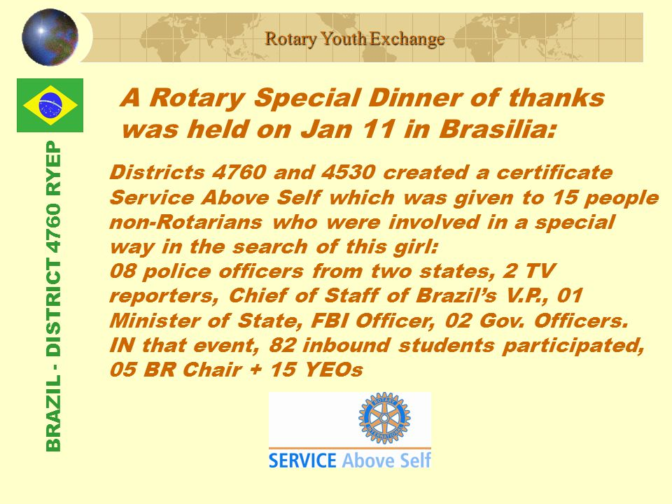 BRAZIL - DISTRICT 4760 RYEP Rotary Youth Exchange Districts 4760 and 4530 created a certificate Service Above Self which was given to 15 people non-Rotarians who were involved in a special way in the search of this girl: 08 police officers from two states, 2 TV reporters, Chief of Staff of Brazil's V.P., 01 Minister of State, FBI Officer, 02 Gov.