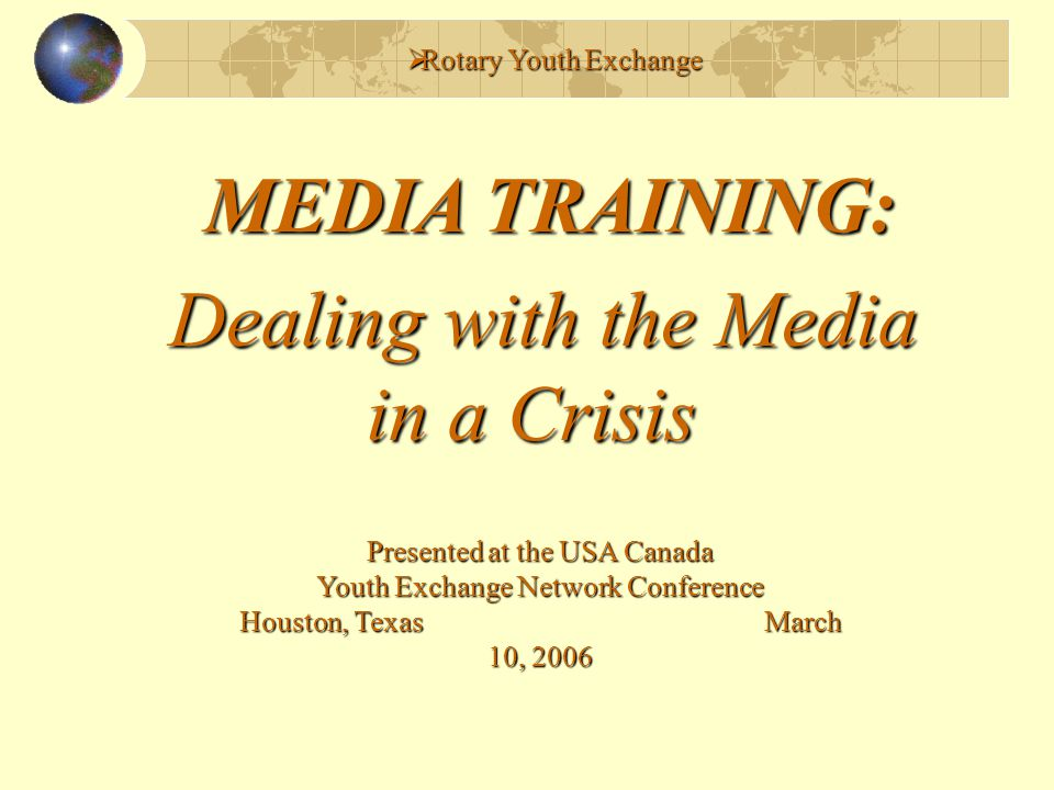  Rotary Youth Exchange MEDIA TRAINING: Dealing with the Media in a Crisis in a Crisis Presented at the USA Canada Youth Exchange Network Conference Houston, Texas March 10, 2006