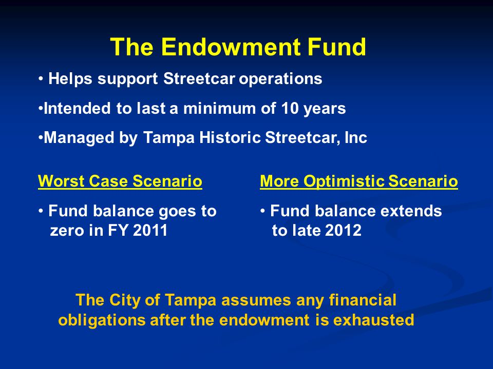 The Endowment Fund Helps support Streetcar operations Intended to last a minimum of 10 years Managed by Tampa Historic Streetcar, Inc Worst Case Scenario Fund balance goes to zero in FY 2011 More Optimistic Scenario Fund balance extends to late 2012 The City of Tampa assumes any financial obligations after the endowment is exhausted