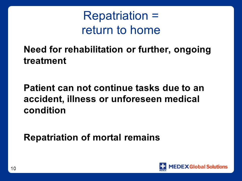 10 Repatriation = return to home Need for rehabilitation or further, ongoing treatment Patient can not continue tasks due to an accident, illness or unforeseen medical condition Repatriation of mortal remains