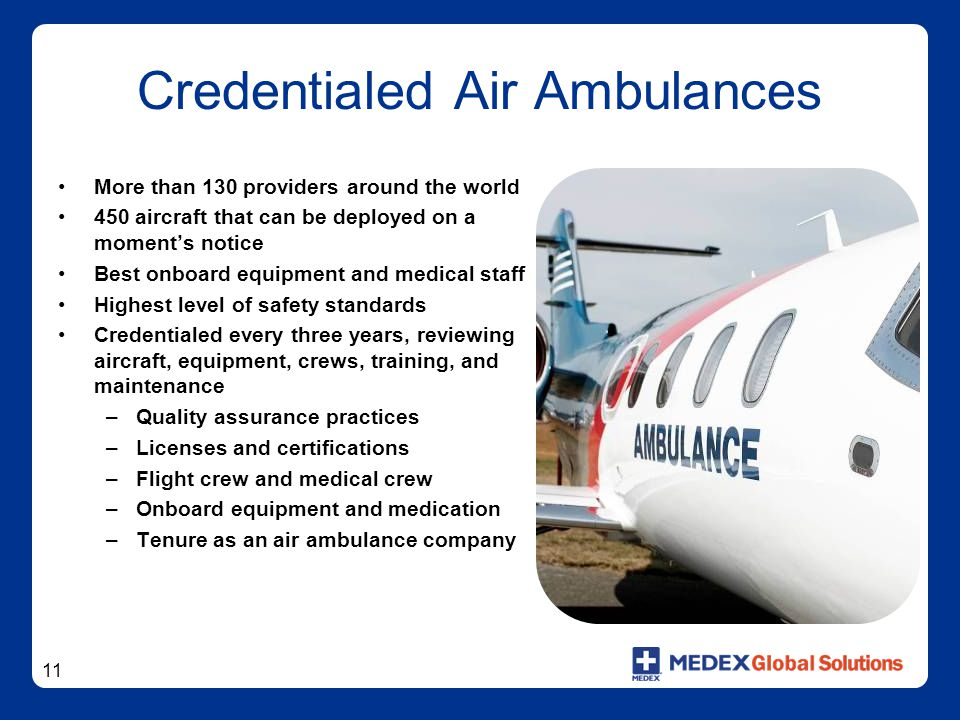 11 Credentialed Air Ambulances More than 130 providers around the world 450 aircraft that can be deployed on a moment's notice Best onboard equipment and medical staff Highest level of safety standards Credentialed every three years, reviewing aircraft, equipment, crews, training, and maintenance –Quality assurance practices –Licenses and certifications –Flight crew and medical crew –Onboard equipment and medication –Tenure as an air ambulance company