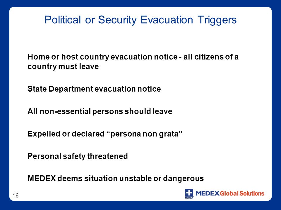 16 Political or Security Evacuation Triggers Home or host country evacuation notice - all citizens of a country must leave State Department evacuation notice All non-essential persons should leave Expelled or declared persona non grata Personal safety threatened MEDEX deems situation unstable or dangerous