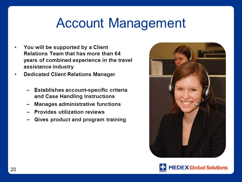 20 Account Management You will be supported by a Client Relations Team that has more than 64 years of combined experience in the travel assistance industry Dedicated Client Relations Manager –Establishes account-specific criteria and Case Handling Instructions –Manages administrative functions –Provides utilization reviews –Gives product and program training