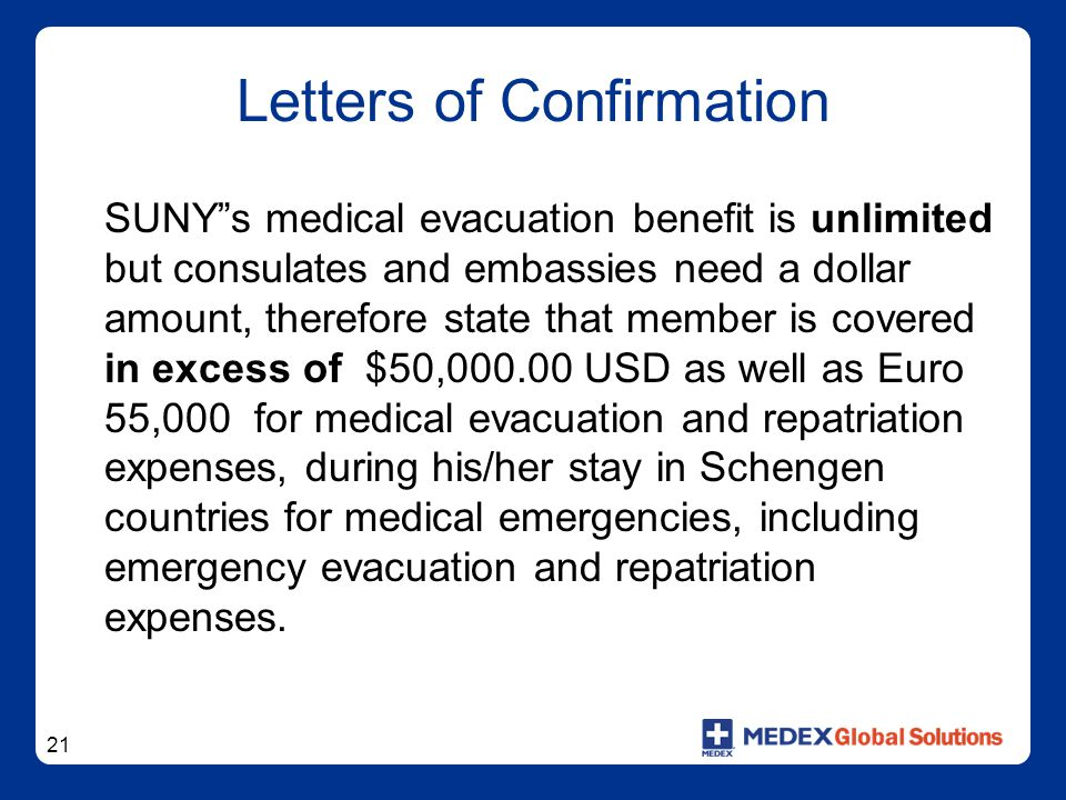 21 Letters of Confirmation SUNY s medical evacuation benefit is unlimited but consulates and embassies need a dollar amount, therefore state that member is covered in excess of $50,000.00 USD as well as Euro 55,000 for medical evacuation and repatriation expenses, during his/her stay in Schengen countries for medical emergencies, including emergency evacuation and repatriation expenses.