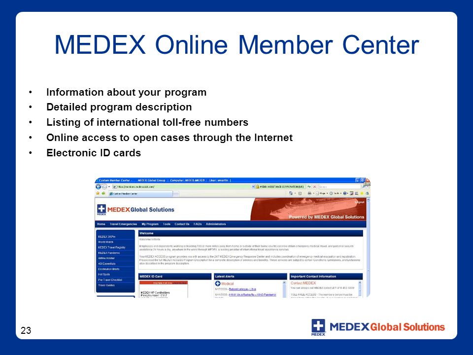 23 MEDEX Online Member Center Information about your program Detailed program description Listing of international toll-free numbers Online access to open cases through the Internet Electronic ID cards