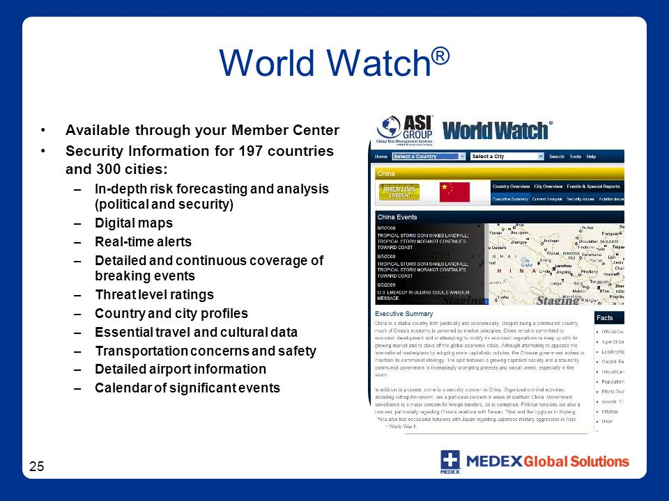 25 World Watch ® Available through your Member Center Security Information for 197 countries and 300 cities: –In-depth risk forecasting and analysis (political and security) –Digital maps –Real-time alerts –Detailed and continuous coverage of breaking events –Threat level ratings –Country and city profiles –Essential travel and cultural data –Transportation concerns and safety –Detailed airport information –Calendar of significant events