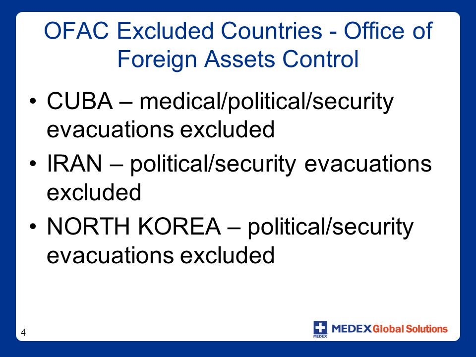 4 OFAC Excluded Countries - Office of Foreign Assets Control CUBA – medical/political/security evacuations excluded IRAN – political/security evacuati
