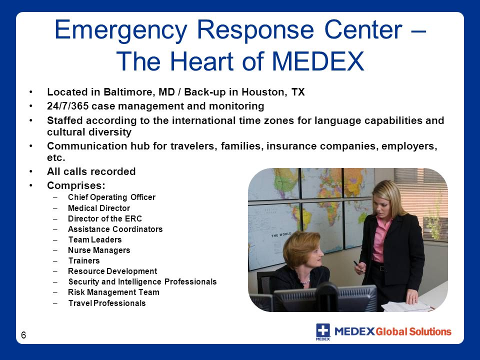 6 Emergency Response Center – The Heart of MEDEX Located in Baltimore, MD / Back-up in Houston, TX 24/7/365 case management and monitoring Staffed acc