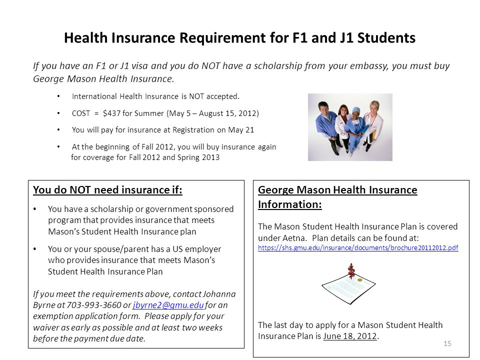 Health Insurance Requirement for F1 and J1 Students You do NOT need insurance if: You have a scholarship or government sponsored program that provides insurance that meets Mason's Student Health Insurance plan You or your spouse/parent has a US employer who provides insurance that meets Mason's Student Health Insurance Plan If you meet the requirements above, contact Johanna Byrne at 703-993-3660 or jbyrne2@gmu.edu for an exemption application form.