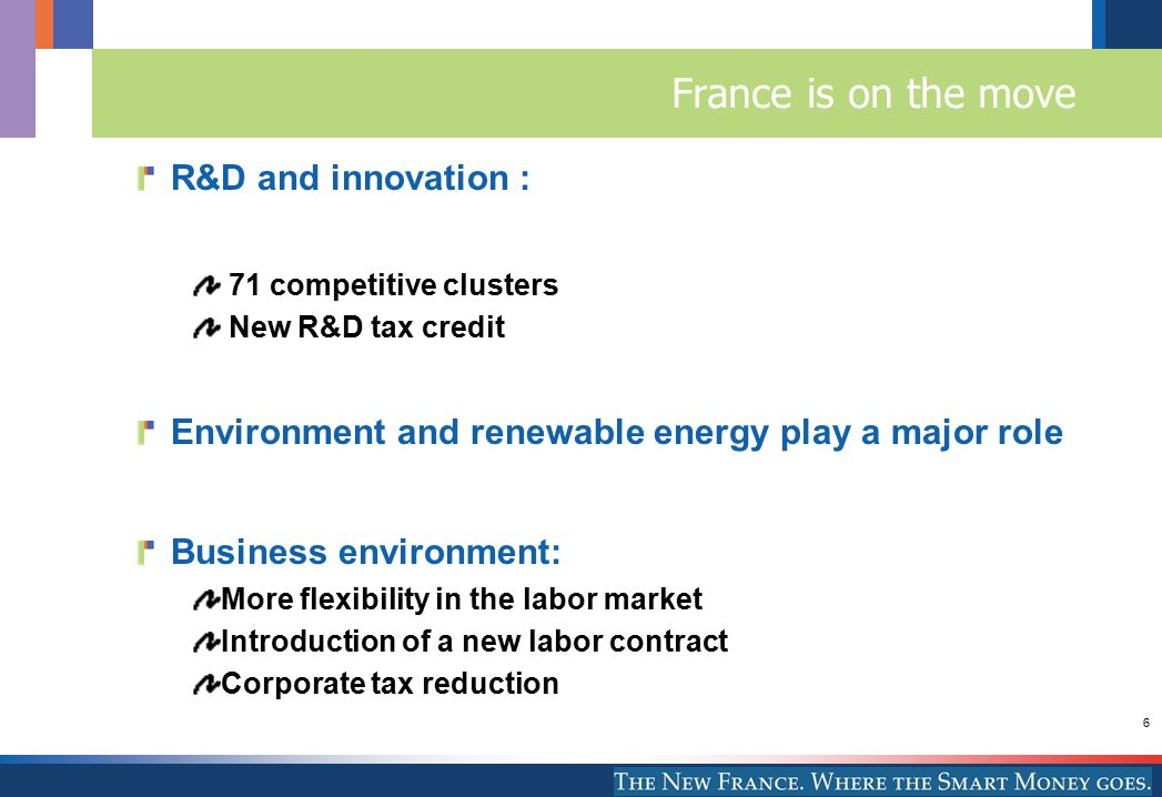 6 France is on the move R&D and innovation : 71 competitive clusters New R&D tax credit Environment and renewable energy play a major role Business environment: More flexibility in the labor market Introduction of a new labor contract Corporate tax reduction