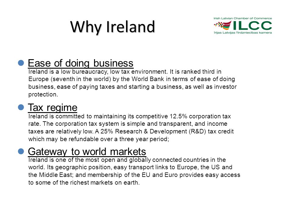 Why Ireland Ease of doing business Tax regime Gateway to world markets Ireland is a low bureaucracy, low tax environment.