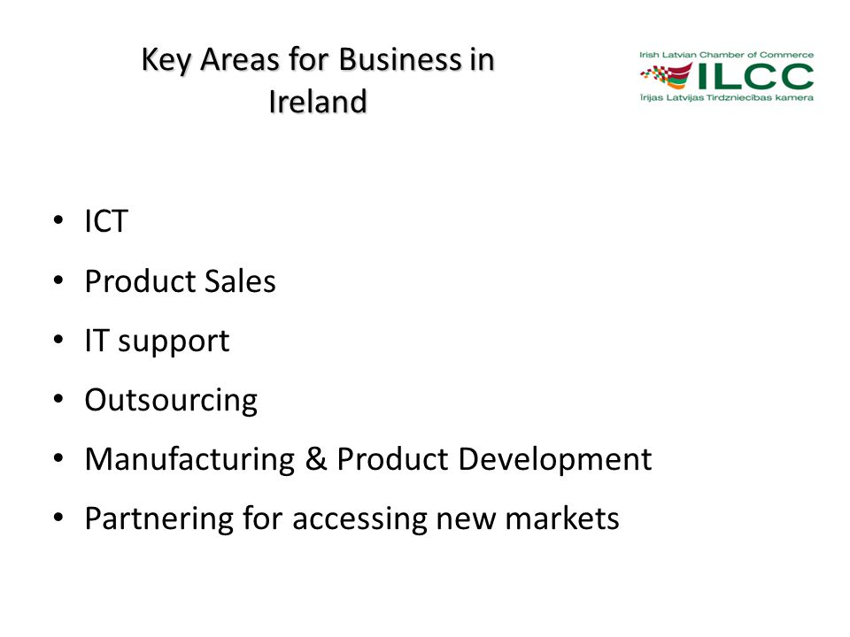 Key Areas for Business in Ireland ICT Product Sales IT support Outsourcing Manufacturing & Product Development Partnering for accessing new markets